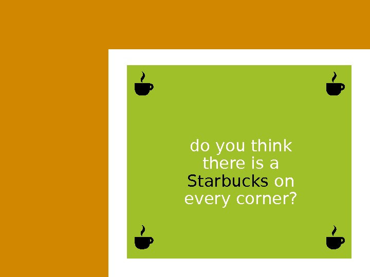 do you think there is a Starbucks on every corner?