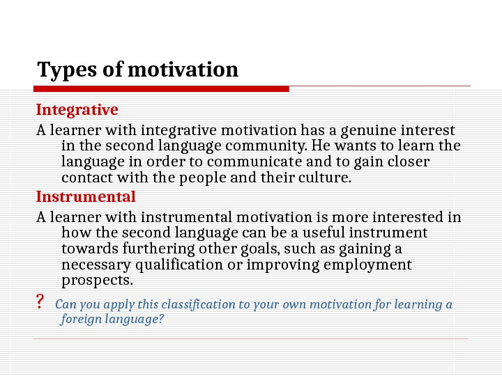 Types of motivation I ntegrative  A learner with integrative motivation has a genuine interest in