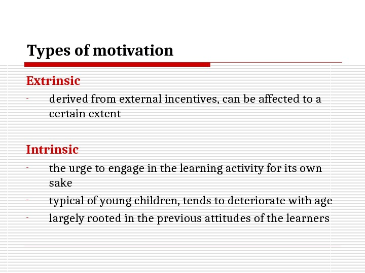 Types of motivation Extrinsic - derived from external incentives ,  can  be affected to