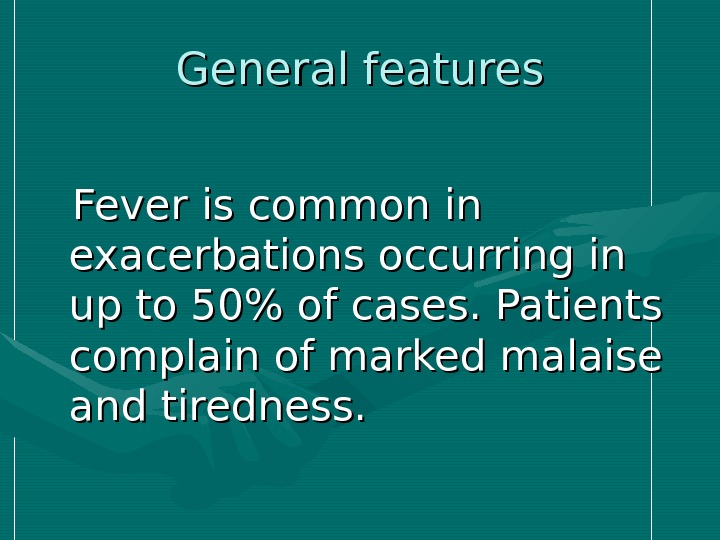 General features  Fever is common in exacerbations occurring in up to 50 of