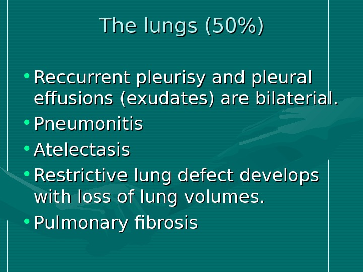 The lungs (50) • Reccurrent pleurisy and pleural effusions (exudates) are bilaterial.  •