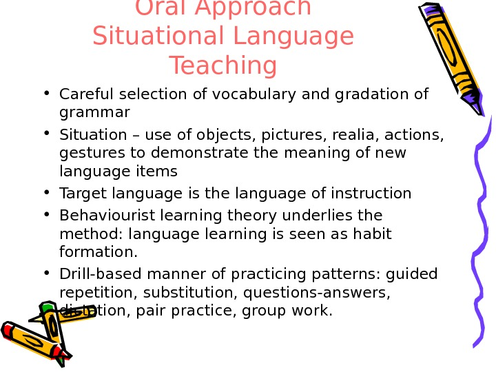 Oral Approach Situational Language Teaching • Careful selection of vocabulary and gradation of grammar • Situation
