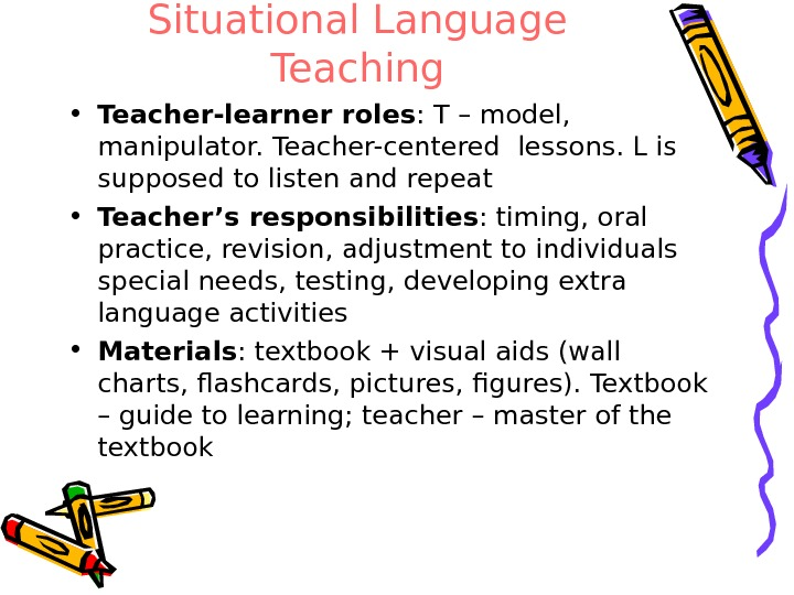 Situational Language Teaching • Teacher-learner roles : T – model,  manipulator. Teacher-centered lessons. L is