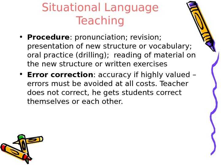 Situational Language Teaching • Procedure : pronunciation; revision;  presentation of new structure or vocabulary;