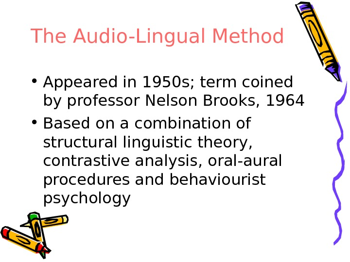 The Audio-Lingual Method • Appeared in 1950 s; term coined by professor Nelson Brooks, 1964 •