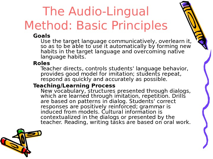 The Audio-Lingual Method: Basic Principles Goals Use the target language communicatively, overlearn it,  so as