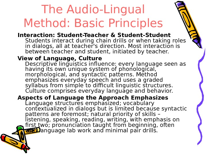 The Audio-Lingual Method: Basic Principles Interaction: Student-Teacher & Student-Students interact during chain drills or when taking