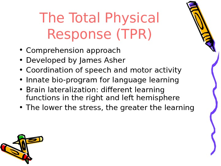 The Total Physical Response (TPR) • Comprehension approach • Developed by James Asher • Coordination of