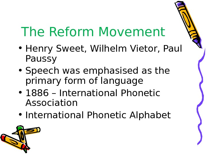 The Reform Movement • Henry Sweet, Wilhelm Vietor, Paul Paussy • Speech was emphasised as the