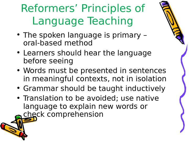 Reformers' Principles of Language Teaching • The spoken language is primary – oral-based method • Learners