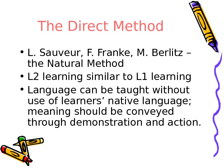 The Direct Method • L. Sauveur, F. Franke, M. Berlitz – the Natural Method • L