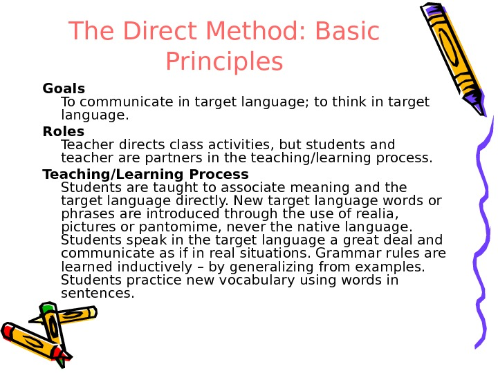 The Direct Method: Basic Principles Goals To communicate in target language; to think in target language.
