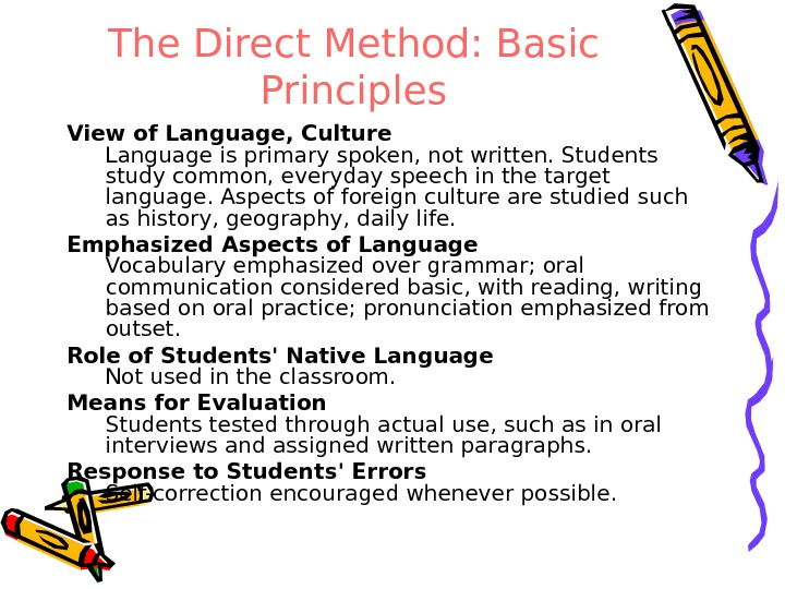 The Direct Method: Basic Principles View of Language, Culture Language is primary spoken, not written. Students