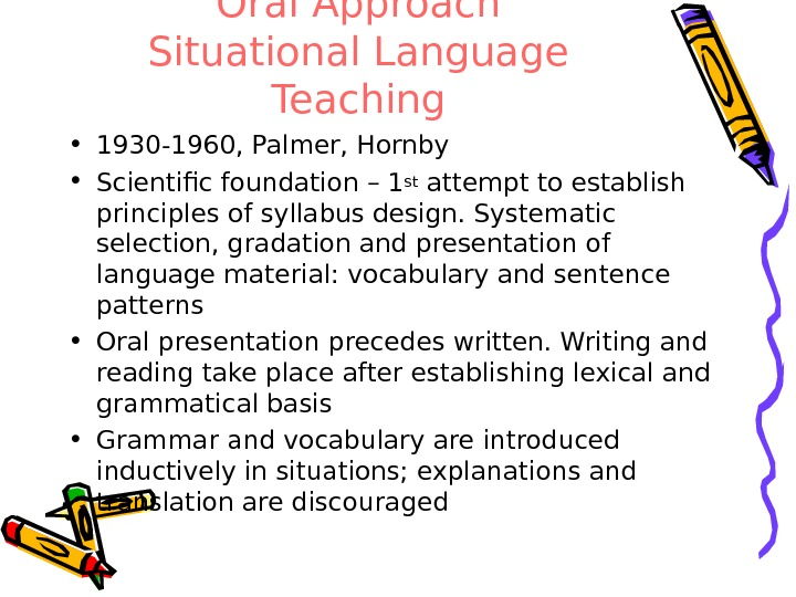 Oral Approach Situational Language Teaching • 1930 -1960, Palmer, Hornby  • Scientific foundation – 1