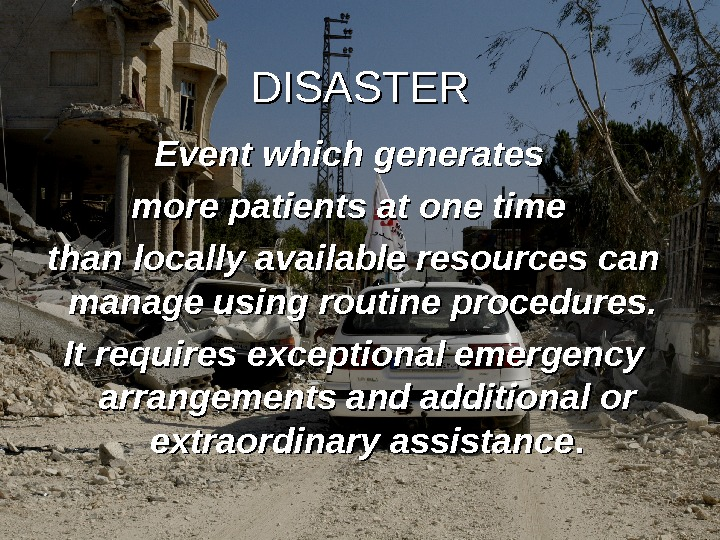 DISASTER Event which generates more patients at one time than locally available resources can manage using