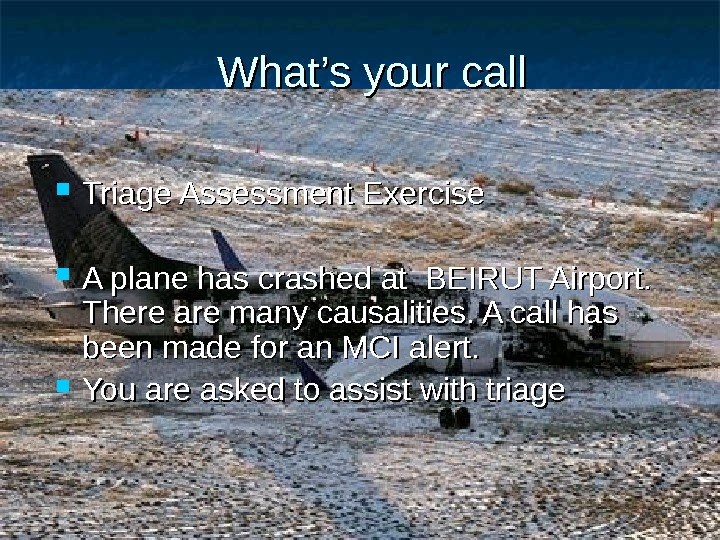 What's your call Triage Assessment Exercise A plane has crashed at BEIRUT Airport.  There are