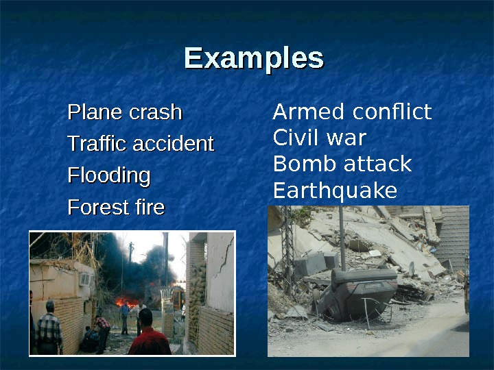 Examples Plane crash Traffic accident Flooding Forest fire Armed conflict Civil war Bomb attack Earthquake