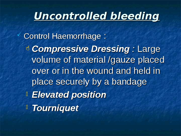 Uncontrolled bleeding Control Haemorrhage : :  Compressive Dressing :  :  Large volume of