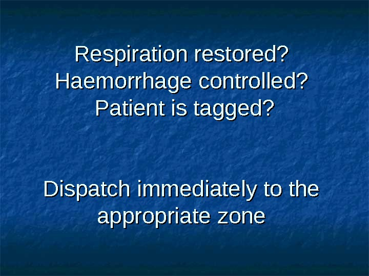 Respiration restored? Haemorrhage controlled?  Patient is tagged? Dispatch immediately to the appropriate zone