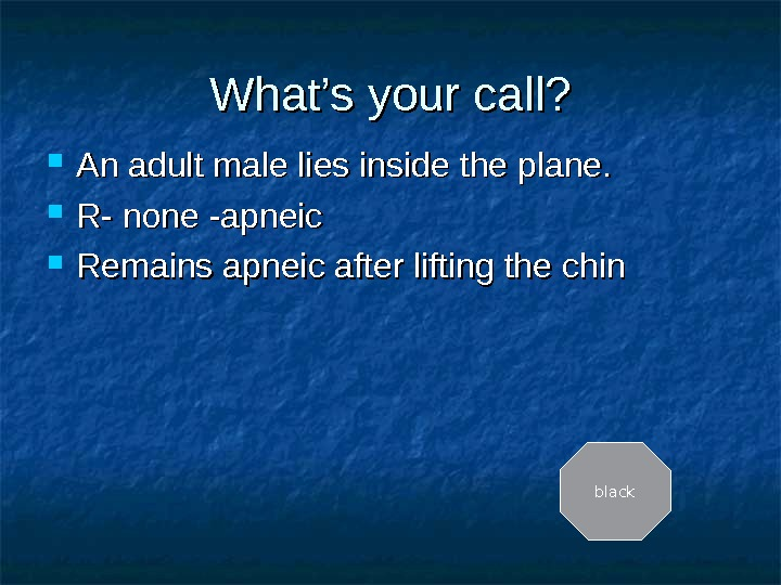 What's your call?  An adult male lies inside the plane.  R- none -apneic Remains