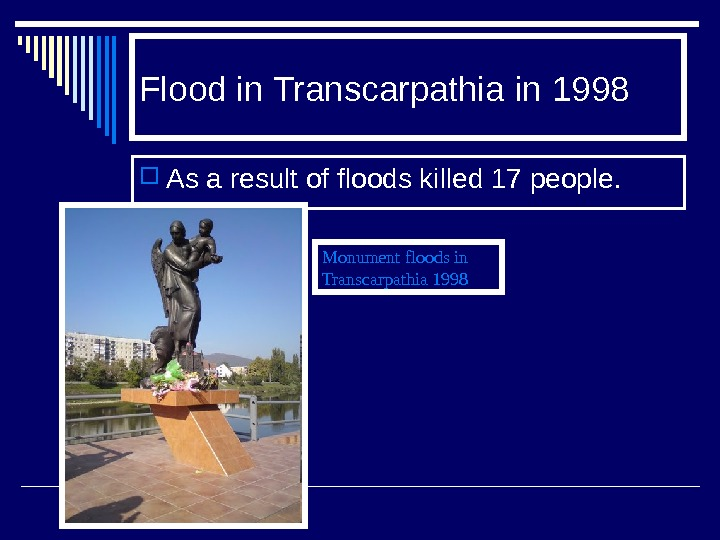 Flood  in Transcarpathia in 1998 As a result of floods killed 17 people. Monument floods