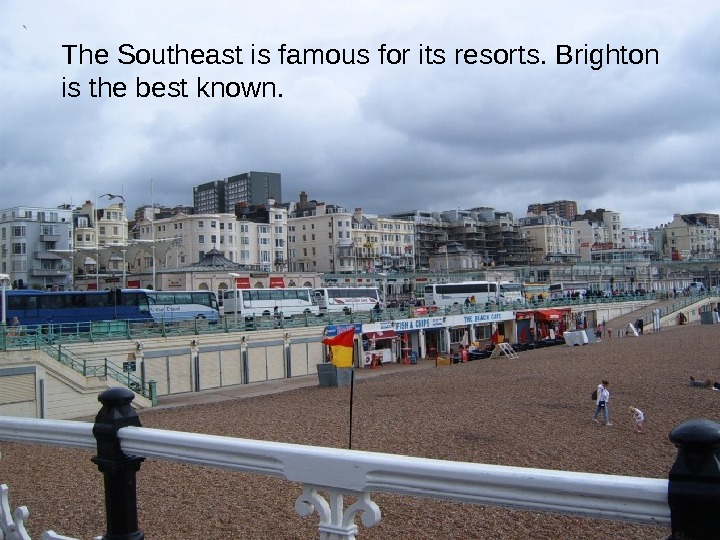The Southeast is famous for its resorts. Brighton is the best known.