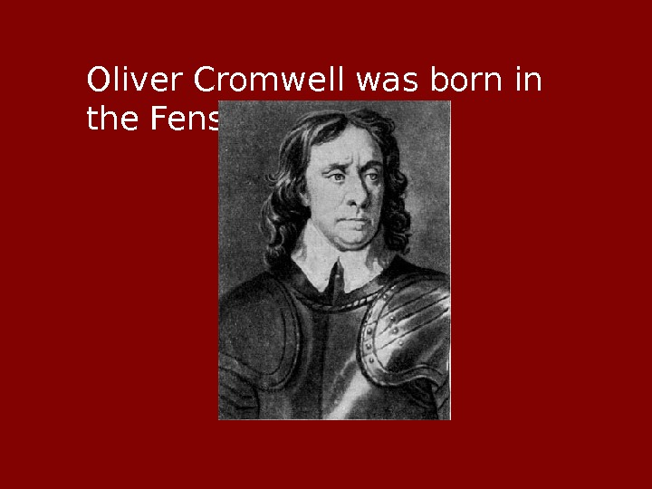 Oliver Cromwell was born in the Fens area