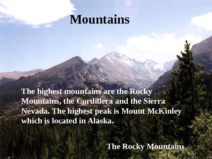 Mountains The highest mountains are the Rocky Mountains, the Cordillera and the Sierra Nevada. The highest