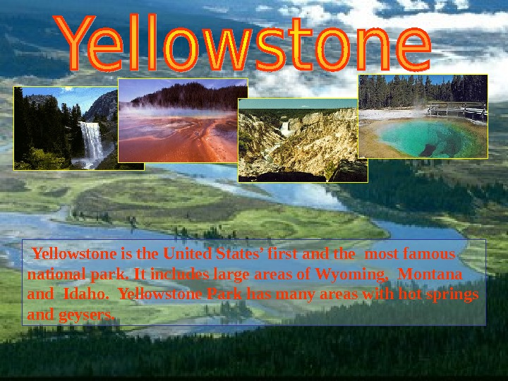 Yellowstone is the United States' first and the most famous n ational p ark.