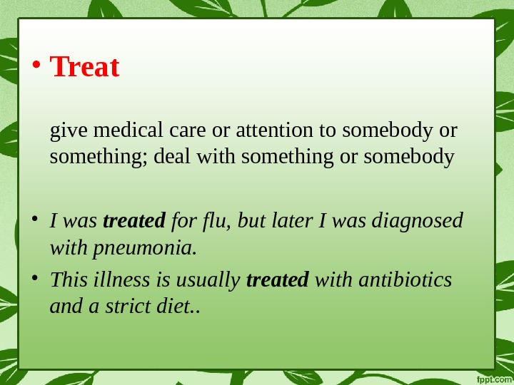 • Treat give medical care or attention to somebody or something; deal with something or