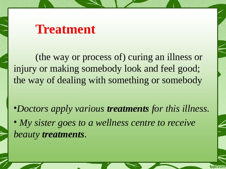 Treatment (the way or process of) curing an illness or injury or making somebody look and