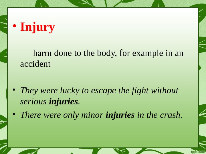 • Injury harm done to the body, for example in an accident • They were