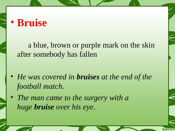 • Bruise a blue, brown or purple mark on the skin after somebody has fallen