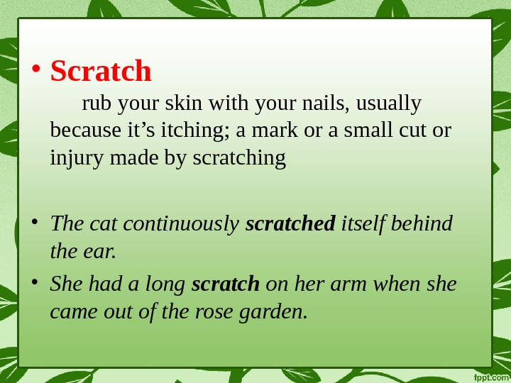 • Scratch rub your skin with your nails, usually because it's itching; a mark or