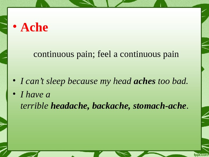 • Ache continuous pain; feel a continuous pain • I can't sleep because my head
