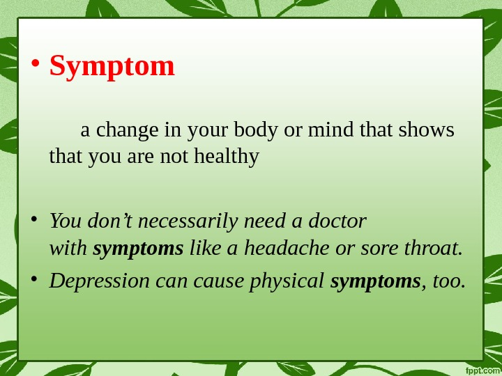 • Symptom a change in your body or mind that shows that you are not