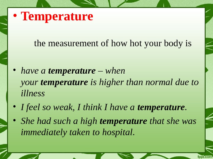 • Temperature the measurement of how hot your body is • have a temperature –