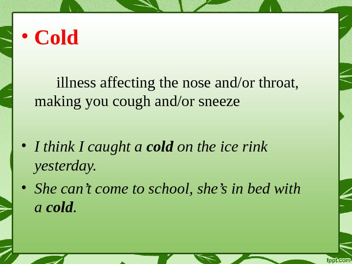 • Cold illness affecting the nose and/or throat,  making you cough and/or sneeze •