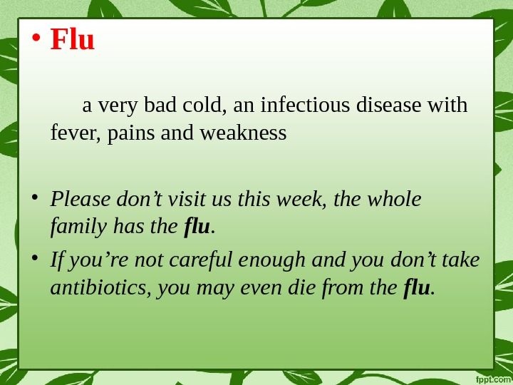 • Flu a very bad cold, an infectious disease with fever, pains and weakness •