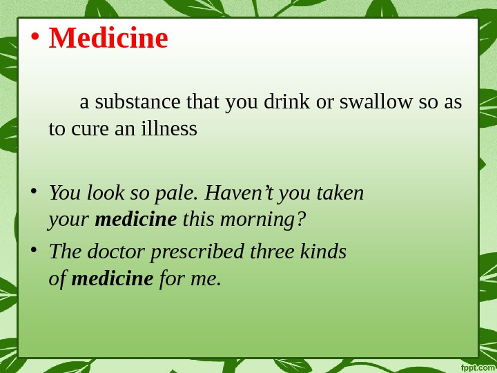 • Medicine a substance that you drink or swallow so as to cure an illness