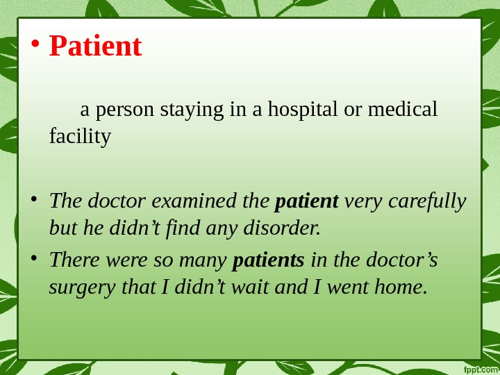 • Patient a person staying in a hospital or medical facility • The doctor examined