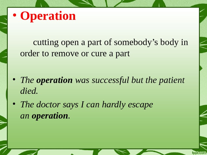 • Operation cutting open a part of somebody's body in order to remove or cure