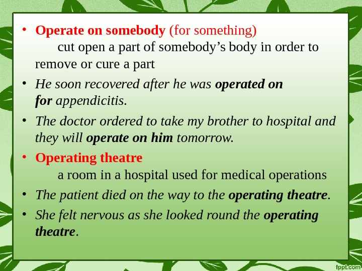 • Operate on somebody (for something) cut open a part of somebody's body in order