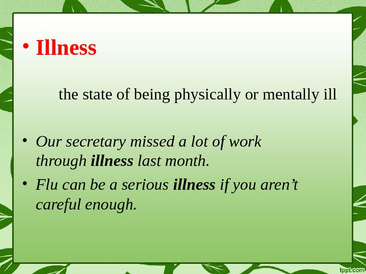 • Illness the state of being physically or mentally ill • Our secretary missed a