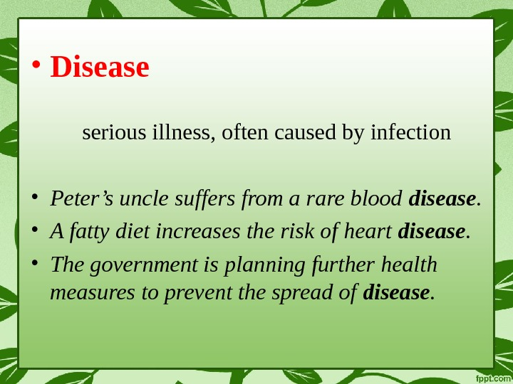 • Disease serious illness, often caused by infection • Peter's uncle suffers from a rare