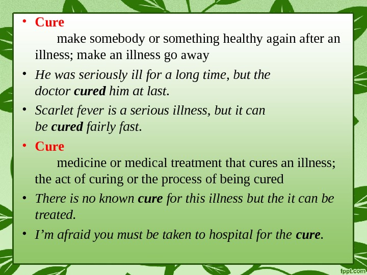 • Cure make somebody or something healthy again after an illness; make an illness go