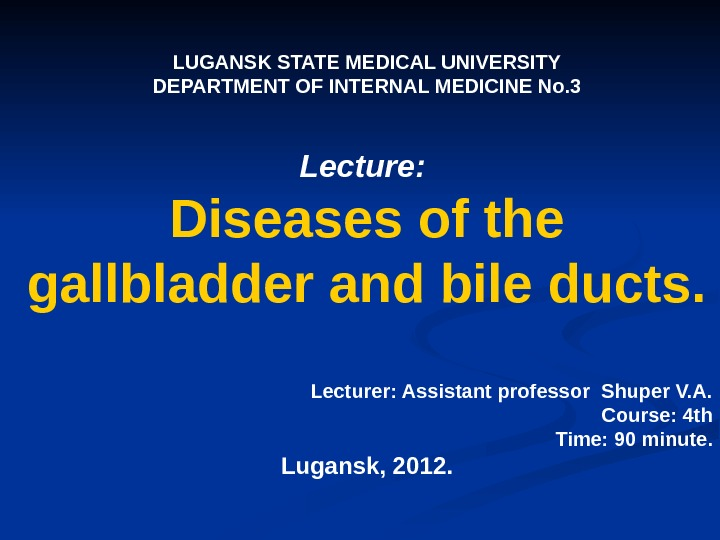LUGANSK STATE MEDICAL UNIVERSITY DEPARTMENT OF INTERNAL MEDICINE No. 3 Lecture:  Diseases of the gallbladder