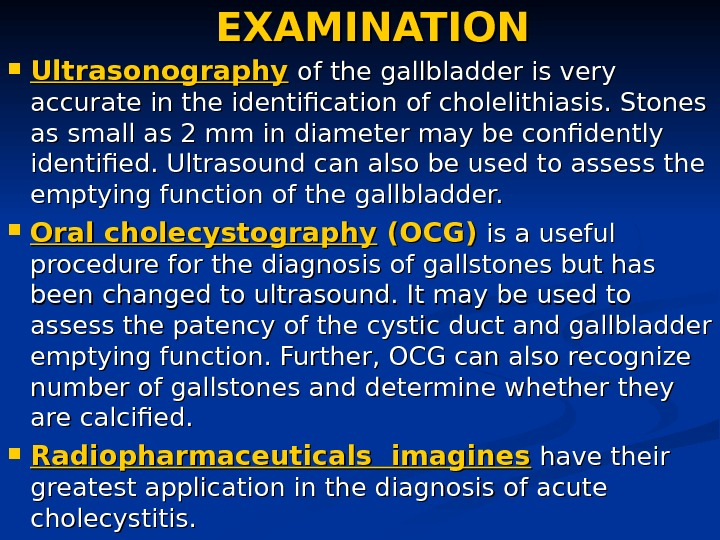 EXAMINATION Ultrasonography  of the gallbladder is very accurate in the identification of cholelithiasis.