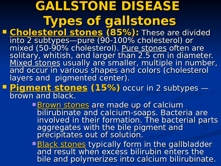 GALLSTONE DISEASE Types of gallstones Cholesterol stones (85):  These are divided into 2 subtypes—pure (90