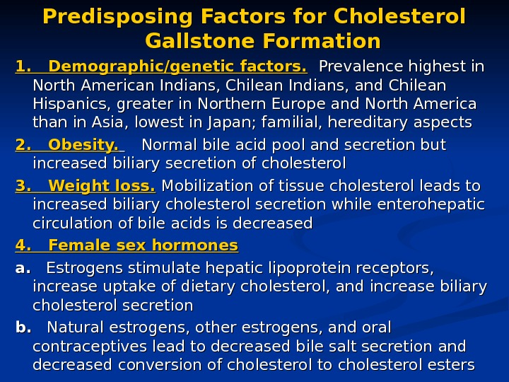 Predisposing Factors for Cholesterol Gallstone Formation 1. Demographic/genetic factors.  Prevalence highest in North American Indians,